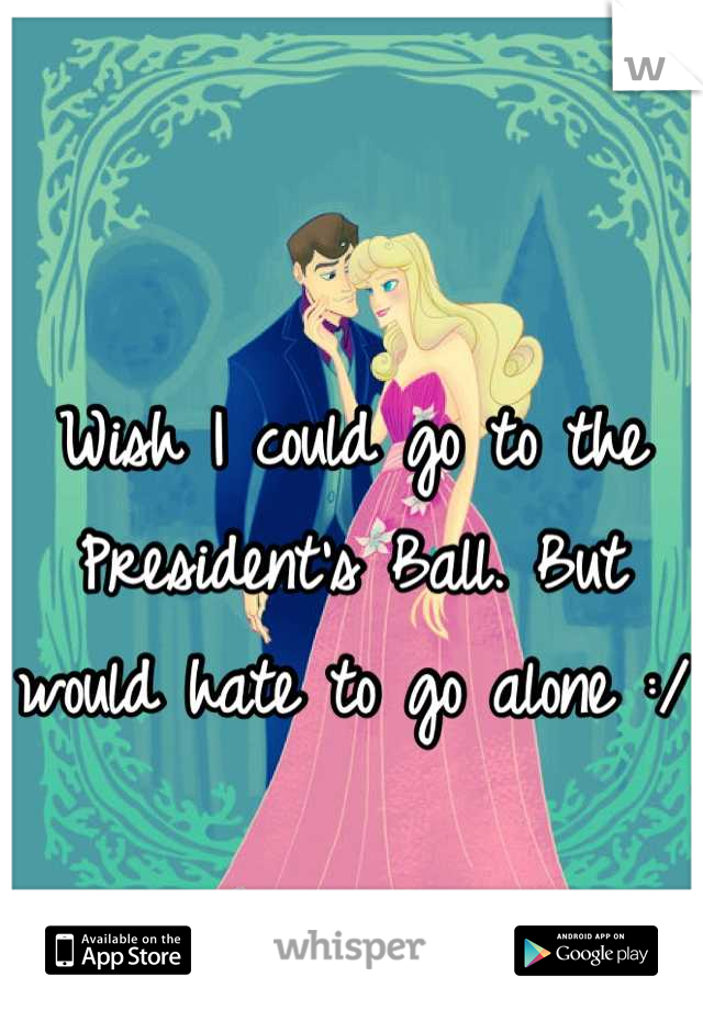 Wish I could go to the President's Ball. But would hate to go alone :/
