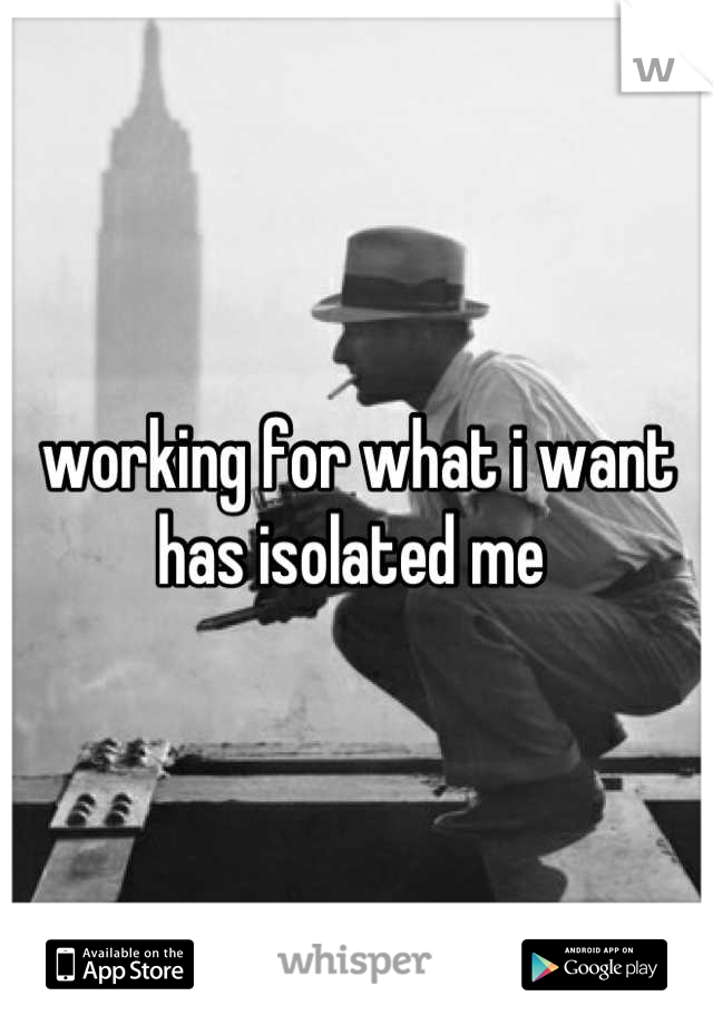 working for what i want has isolated me