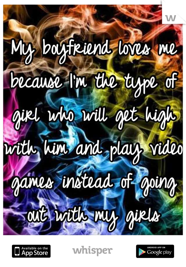 My boyfriend loves me because I'm the type of girl who will get high with him and play video games instead of going out with my girls