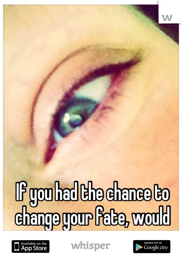 If you had the chance to change your fate, would you?