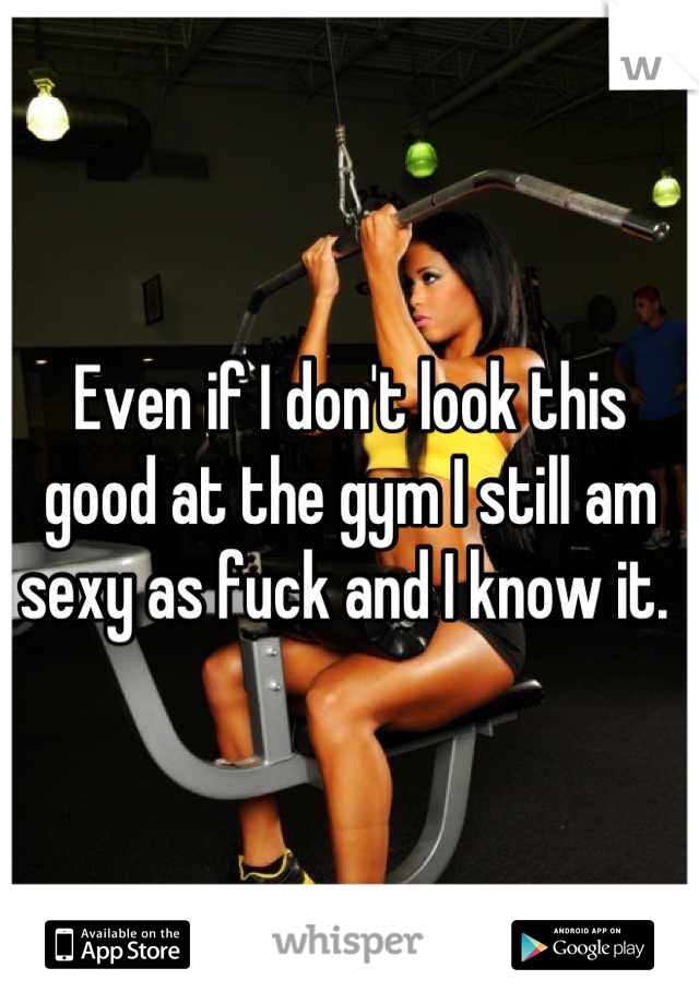 Even if I don't look this good at the gym I still am sexy as fuck and I know it.