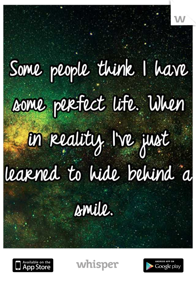 Some people think I have some perfect life. When in reality I've just learned to hide behind a smile.