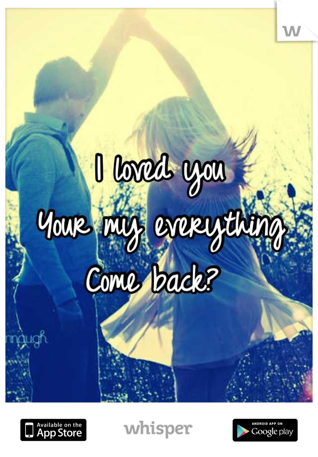 I loved you  Your my everything Come back?