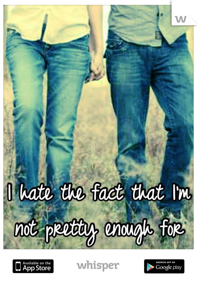 I hate the fact that I'm not pretty enough for him to like me.