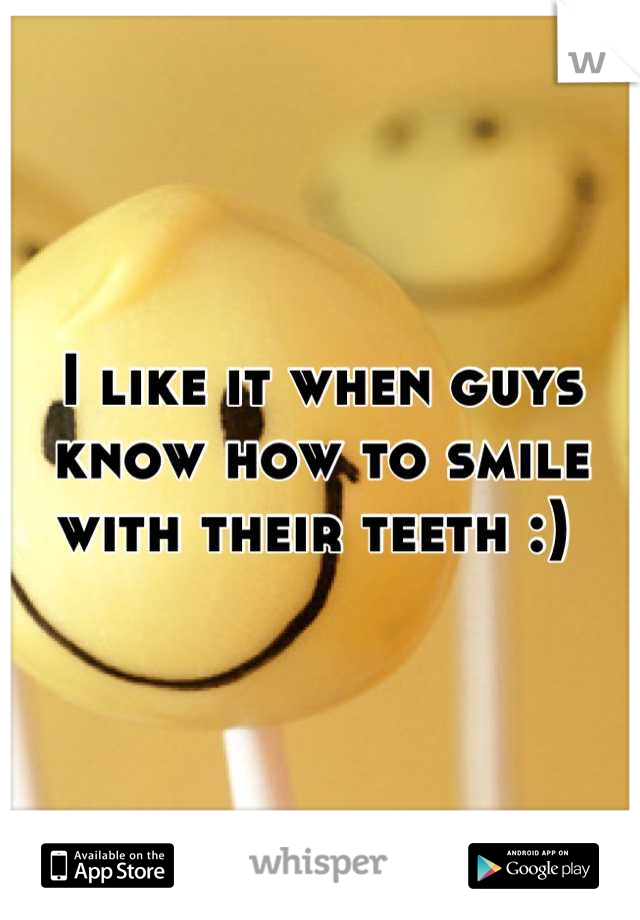 I like it when guys know how to smile with their teeth :)