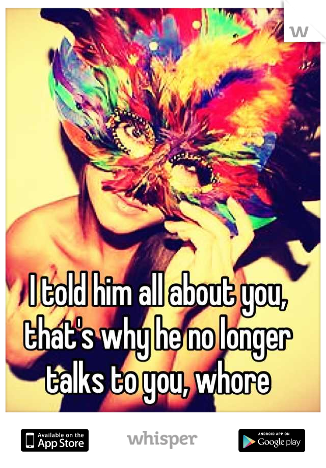I told him all about you, that's why he no longer talks to you, whore