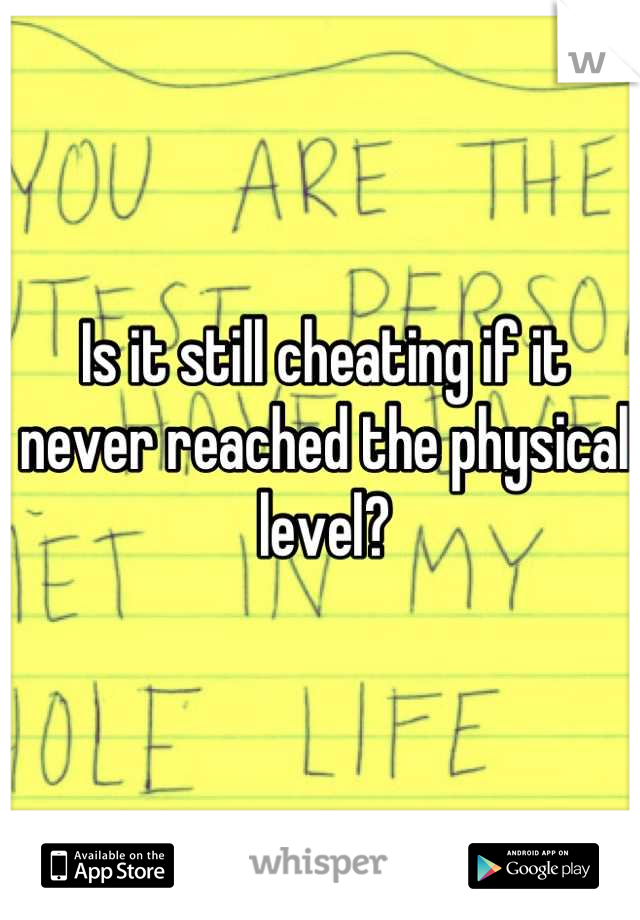 Is it still cheating if it never reached the physical level?