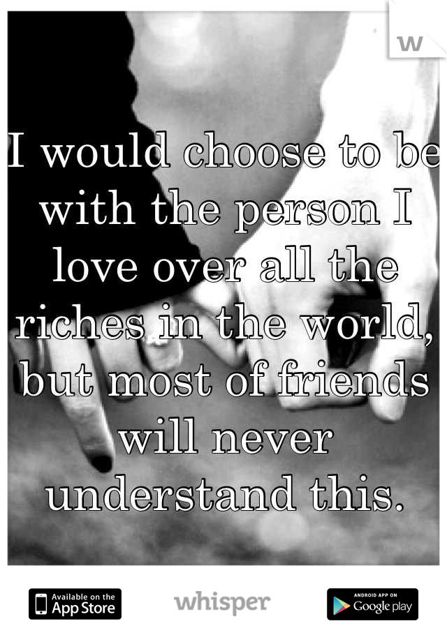 I would choose to be with the person I love over all the riches in the world, but most of friends will never understand this.