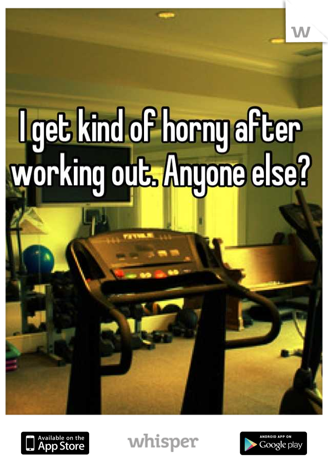 I get kind of horny after working out. Anyone else?