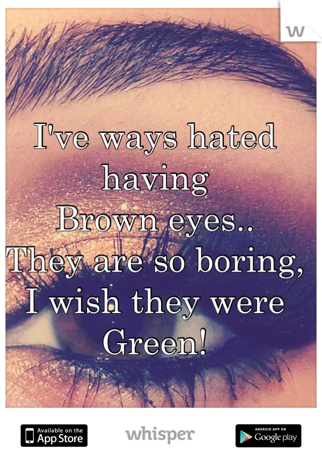 I've ways hated having  Brown eyes.. They are so boring, I wish they were Green!