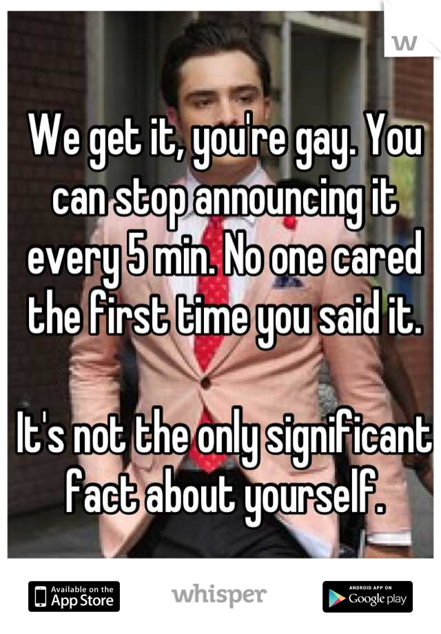 We get it, you're gay. You can stop announcing it every 5 min. No one cared the first time you said it.   It's not the only significant fact about yourself.