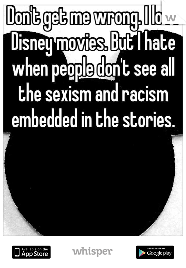 Don't get me wrong. I love Disney movies. But I hate when people don't see all the sexism and racism embedded in the stories.      Become aware.