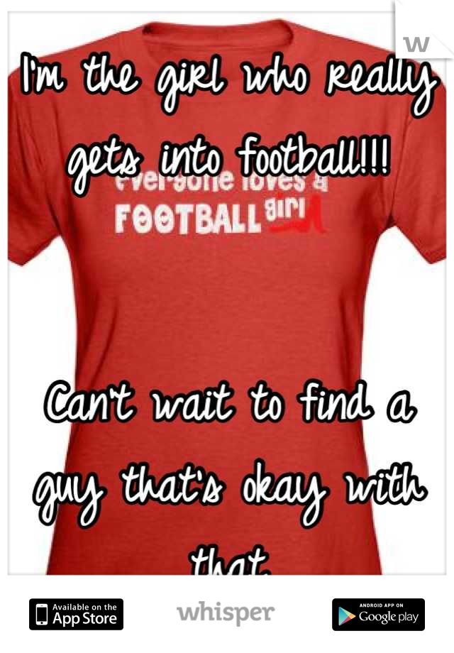 I'm the girl who really gets into football!!!    Can't wait to find a guy that's okay with that