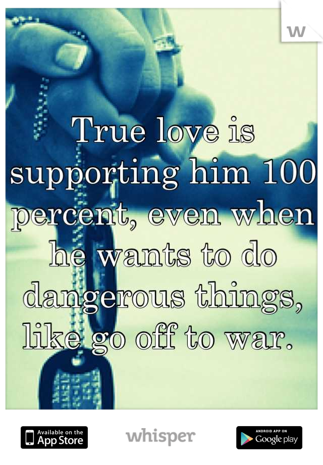 True love is supporting him 100 percent, even when he wants to do dangerous things, like go off to war.