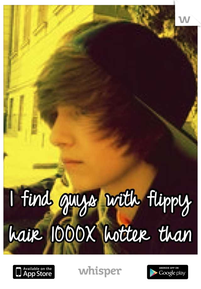 I find guys with flippy hair 1000X hotter than guys who don't;)