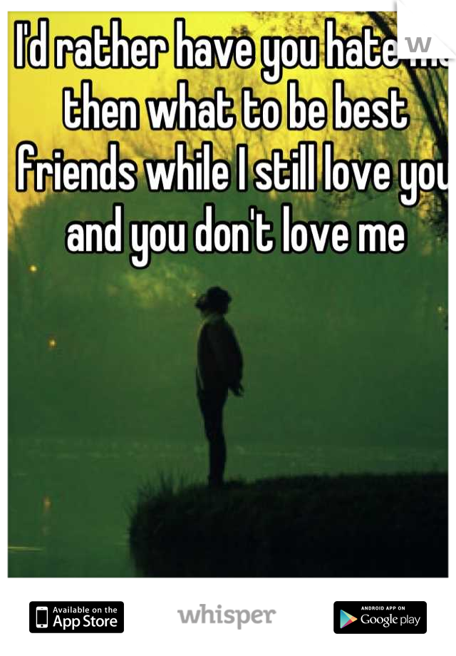 I'd rather have you hate me then what to be best friends while I still love you and you don't love me