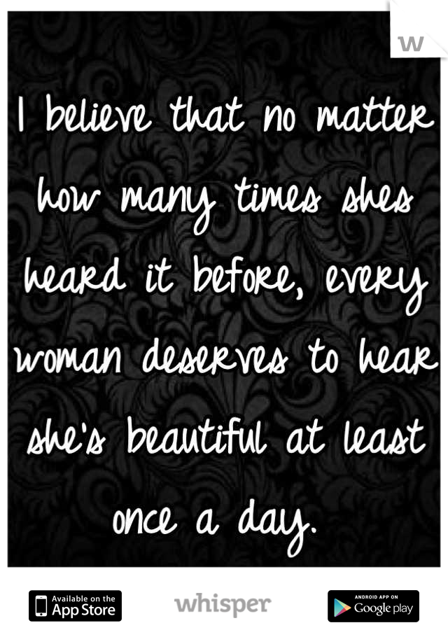 I believe that no matter how many times shes heard it before, every woman deserves to hear she's beautiful at least once a day.