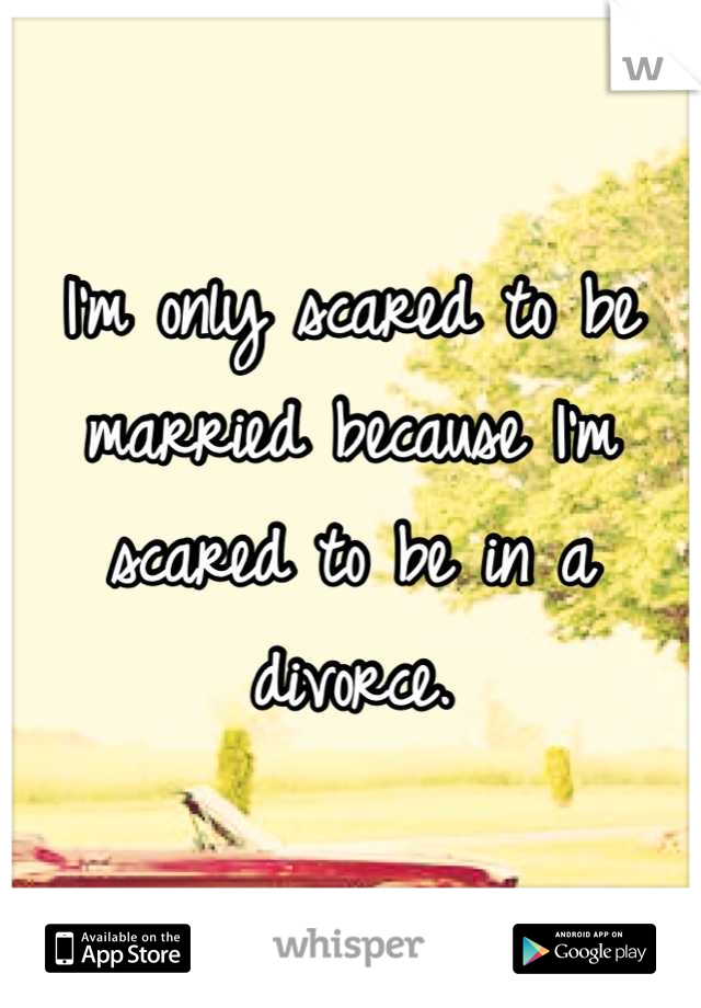 I'm only scared to be married because I'm scared to be in a divorce.