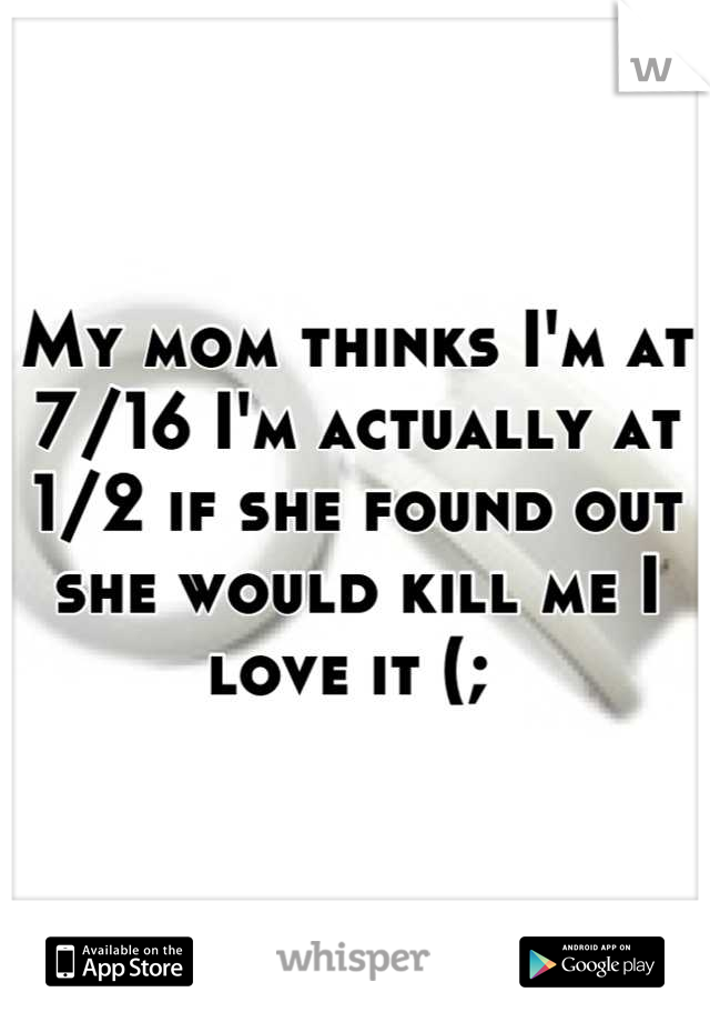 My mom thinks I'm at 7/16 I'm actually at 1/2 if she found out she would kill me I love it (;