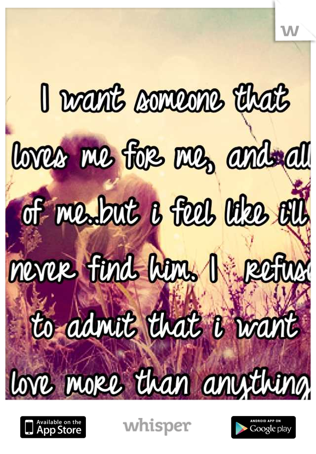 I want someone that loves me for me, and all of me..but i feel like i'll never find him. I  refuse to admit that i want love more than anything.