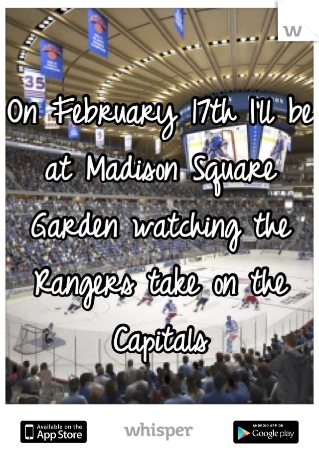 On February 17th I'll be at Madison Square Garden watching the Rangers take on the Capitals