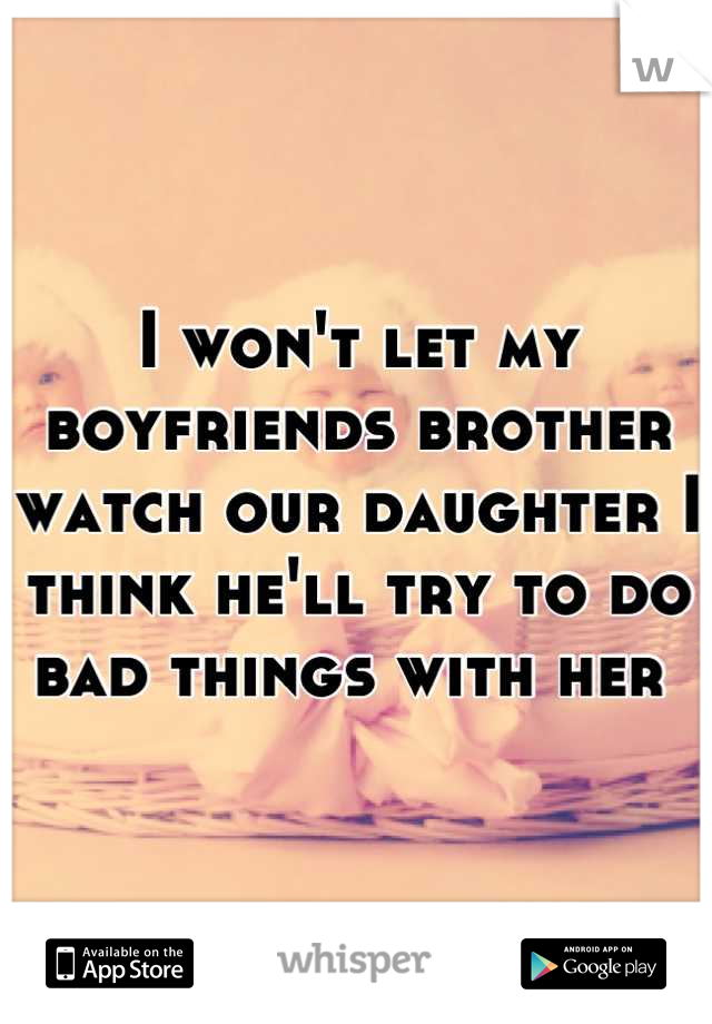 I won't let my boyfriends brother watch our daughter I think he'll try to do bad things with her