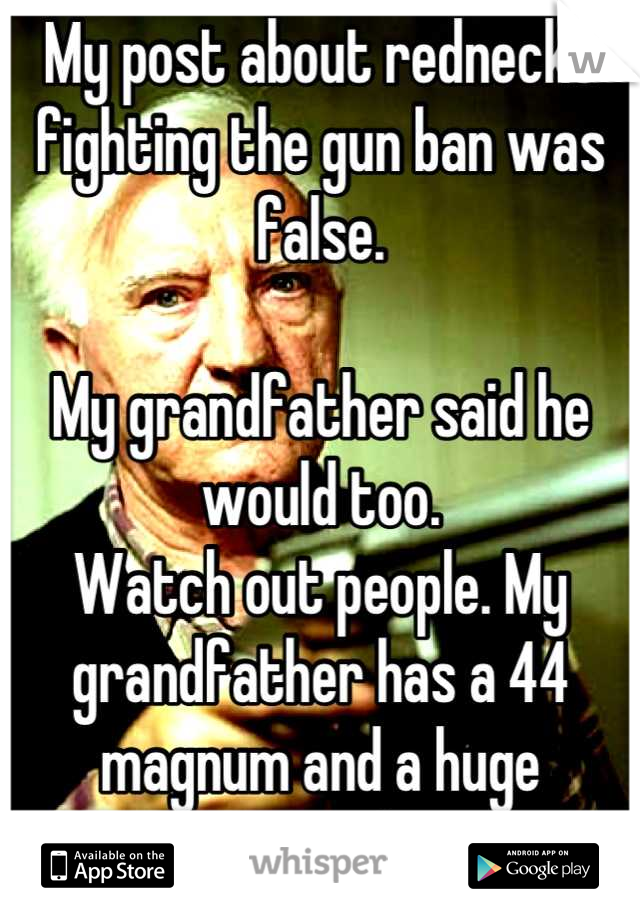 My post about rednecks fighting the gun ban was false.   My grandfather said he would too.  Watch out people. My grandfather has a 44 magnum and a huge attitude.