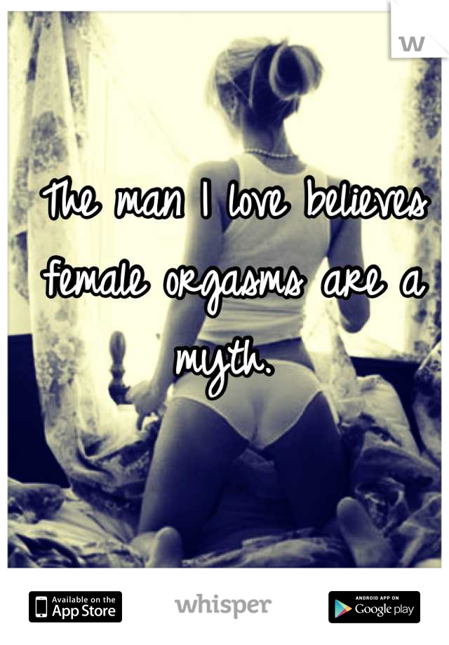 The man I love believes female orgasms are a myth.