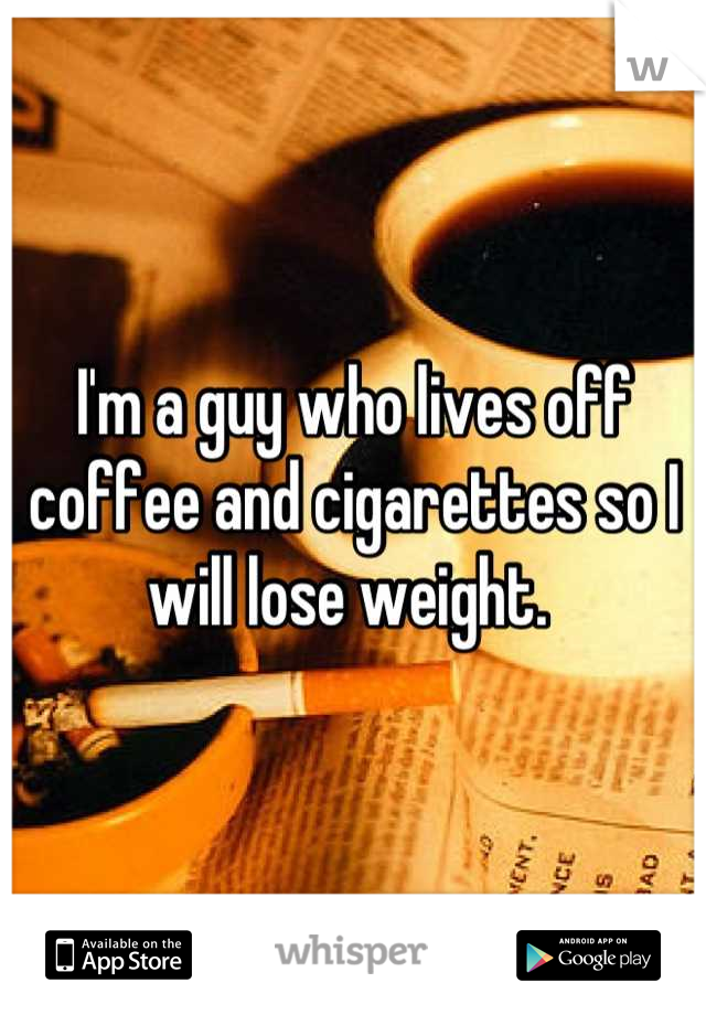 I'm a guy who lives off coffee and cigarettes so I will lose weight.