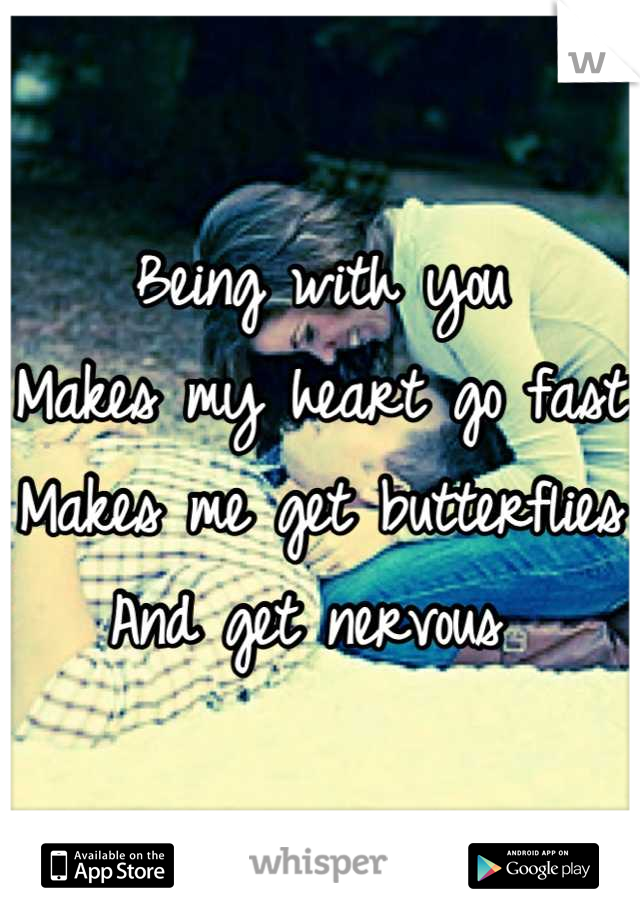 Being with you  Makes my heart go fast Makes me get butterflies  And get nervous