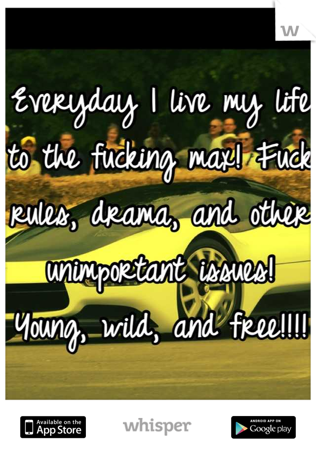 Everyday I live my life to the fucking max! Fuck rules, drama, and other unimportant issues! Young, wild, and free!!!!