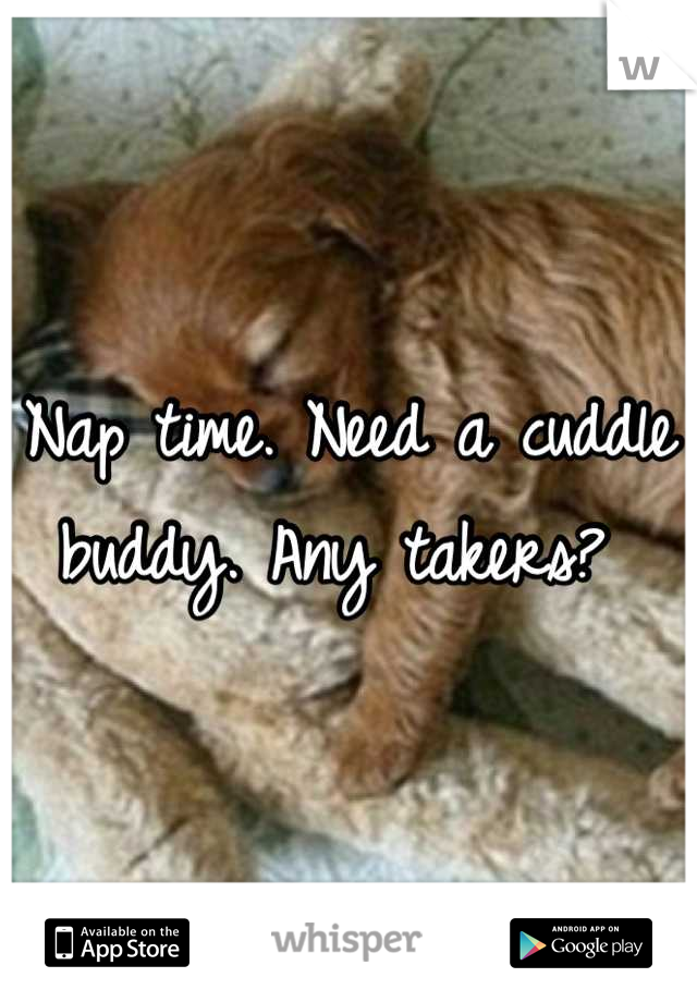 Nap time. Need a cuddle buddy. Any takers?