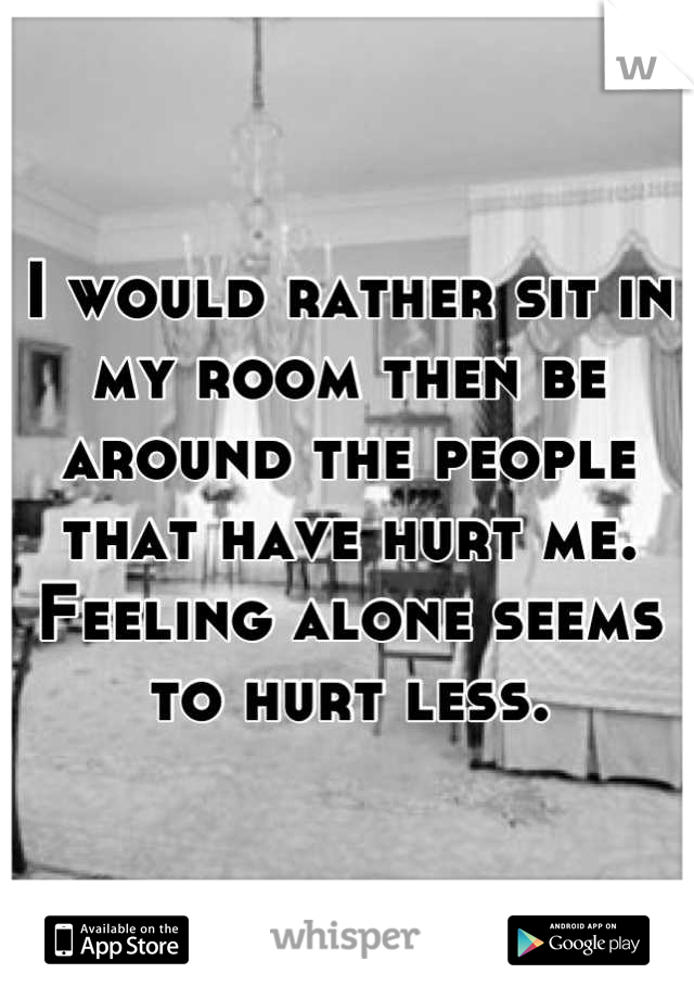 I would rather sit in my room then be around the people that have hurt me. Feeling alone seems to hurt less.