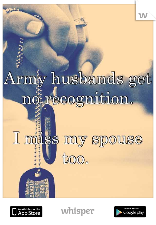 Army husbands get no recognition.   I miss my spouse too.