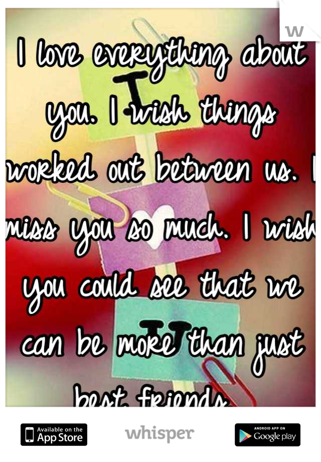I love everything about you. I wish things worked out between us. I miss you so much. I wish you could see that we can be more than just best friends.