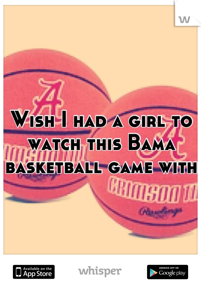 Wish I had a girl to watch this Bama basketball game with