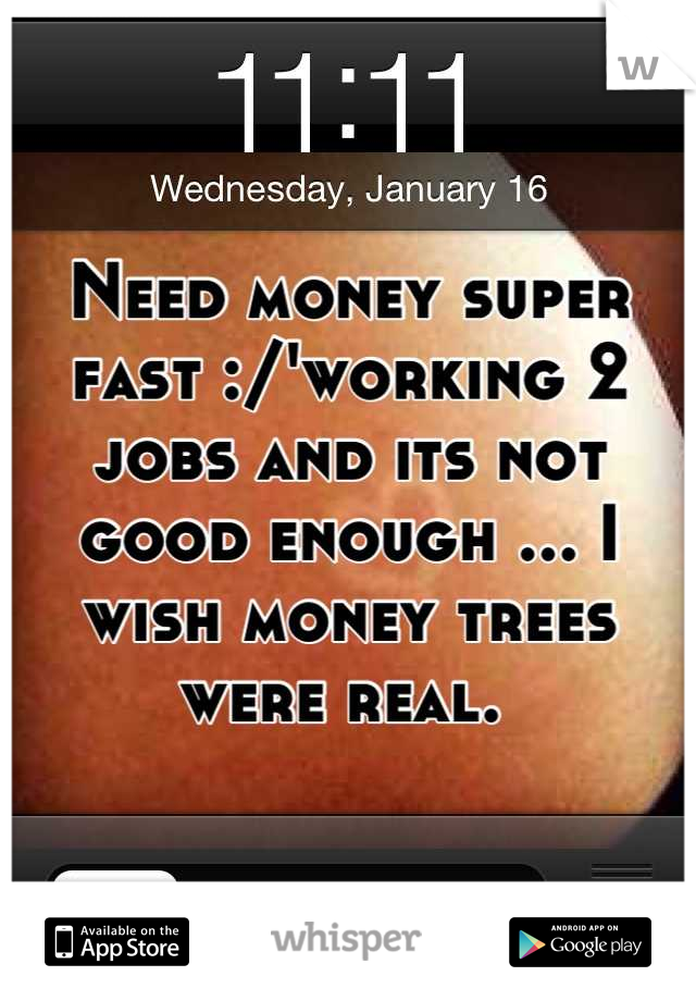Need money super fast :/'working 2 jobs and its not good enough ... I wish money trees were real.
