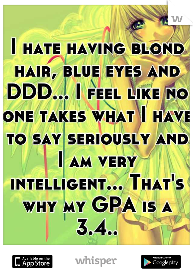 I hate having blond hair, blue eyes and DDD... I feel like no one takes what I have to say seriously and I am very intelligent... That's why my GPA is a 3.4..