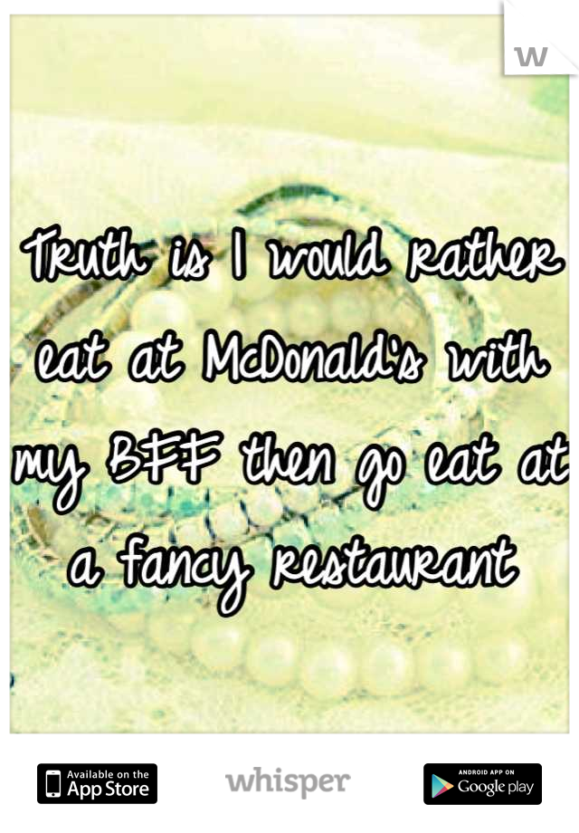 Truth is I would rather eat at McDonald's with my BFF then go eat at a fancy restaurant