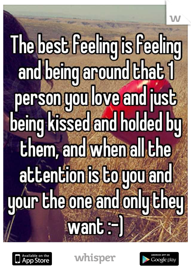 The best feeling is feeling and being around that 1 person you love and just being kissed and holded by them, and when all the attention is to you and your the one and only they want :-)