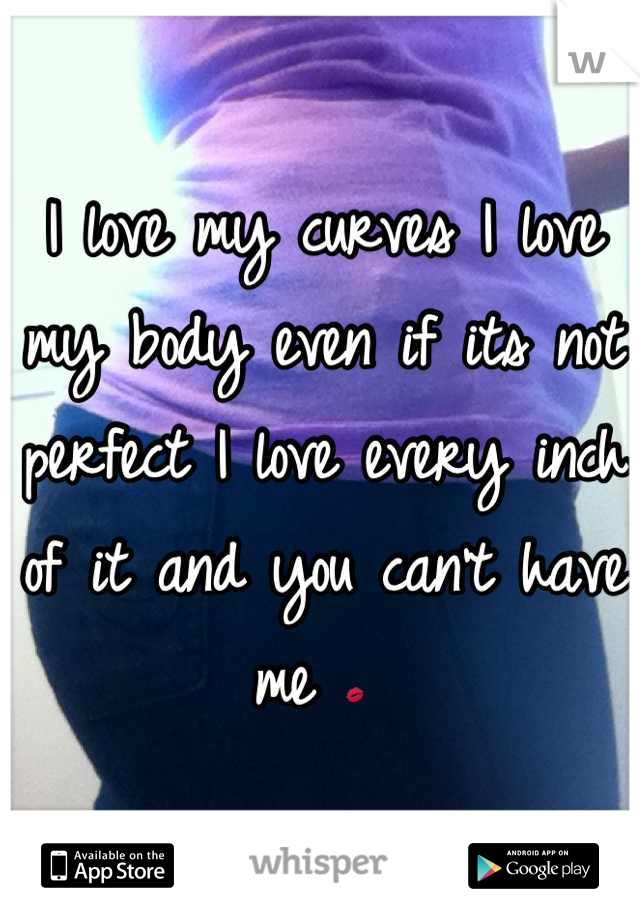 I love my curves I love my body even if its not perfect I love every inch of it and you can't have me 💋
