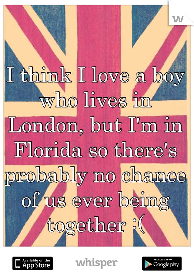 I think I love a boy who lives in London, but I'm in Florida so there's probably no chance of us ever being together :(