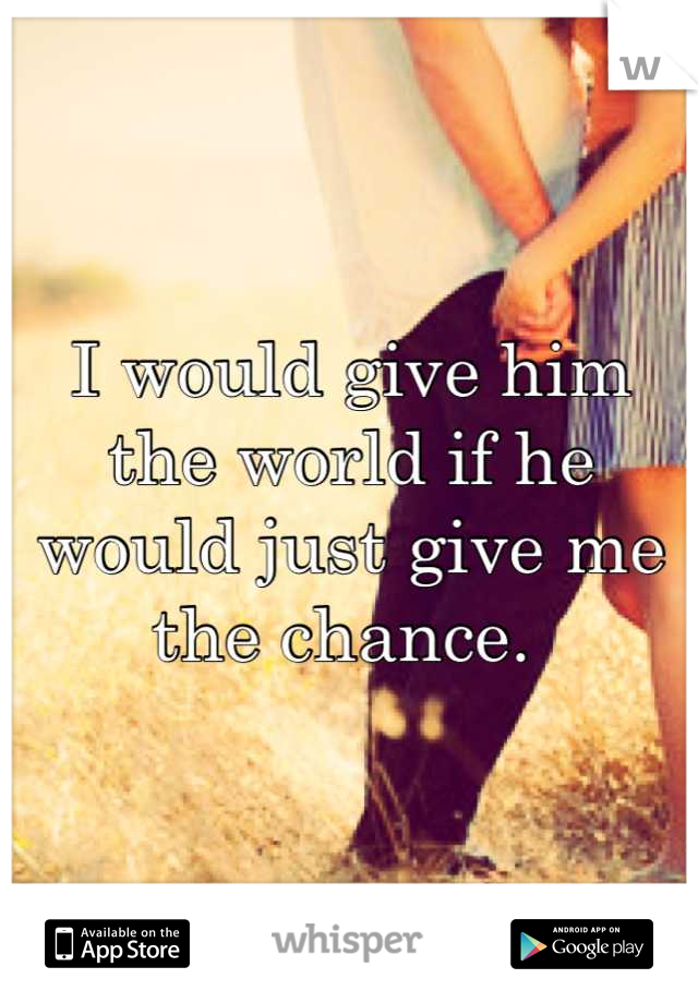 I would give him the world if he would just give me the chance.