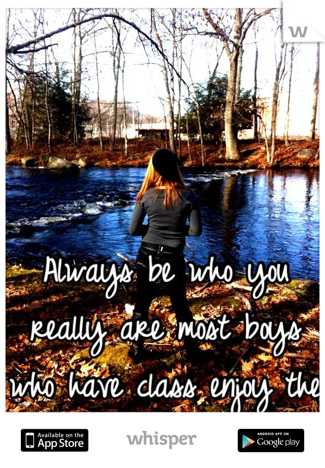 Always be who you really are most boys who have class enjoy the real girl you are!