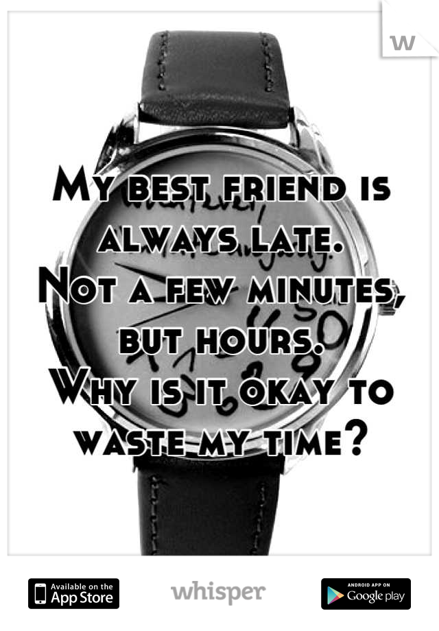 My best friend is always late.  Not a few minutes, but hours.  Why is it okay to waste my time?