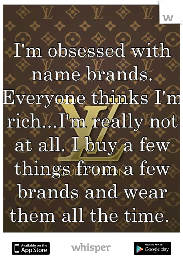 I'm obsessed with name brands. Everyone thinks I'm rich...I'm really not at all. I buy a few things from a few brands and wear them all the time.