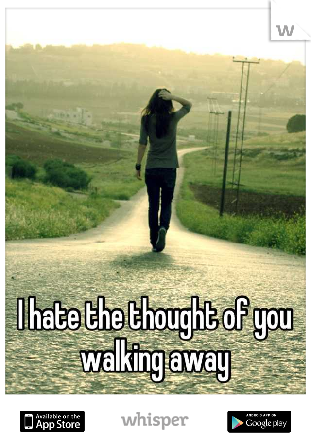 I hate the thought of you walking away