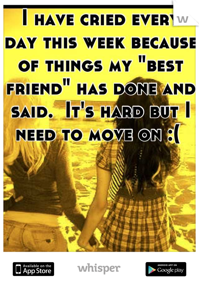 """I have cried every day this week because of things my """"best friend"""" has done and said.  It's hard but I need to move on :("""