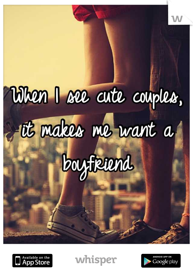 When I see cute couples, it makes me want a boyfriend