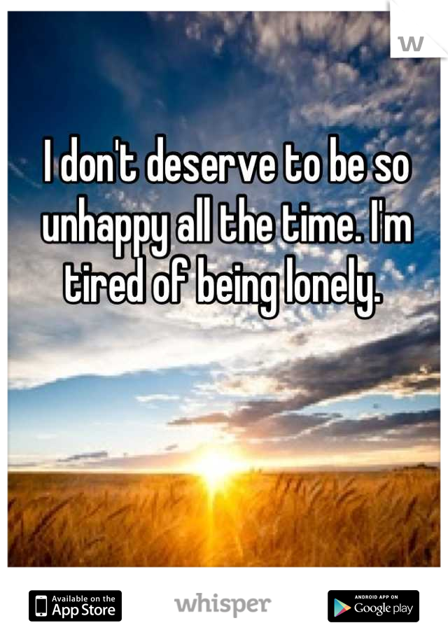 I don't deserve to be so unhappy all the time. I'm tired of being lonely.